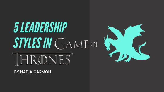 947b1e7836f1 5 Leadership Styles in Game of Thrones – Nadia Carmon – Medium
