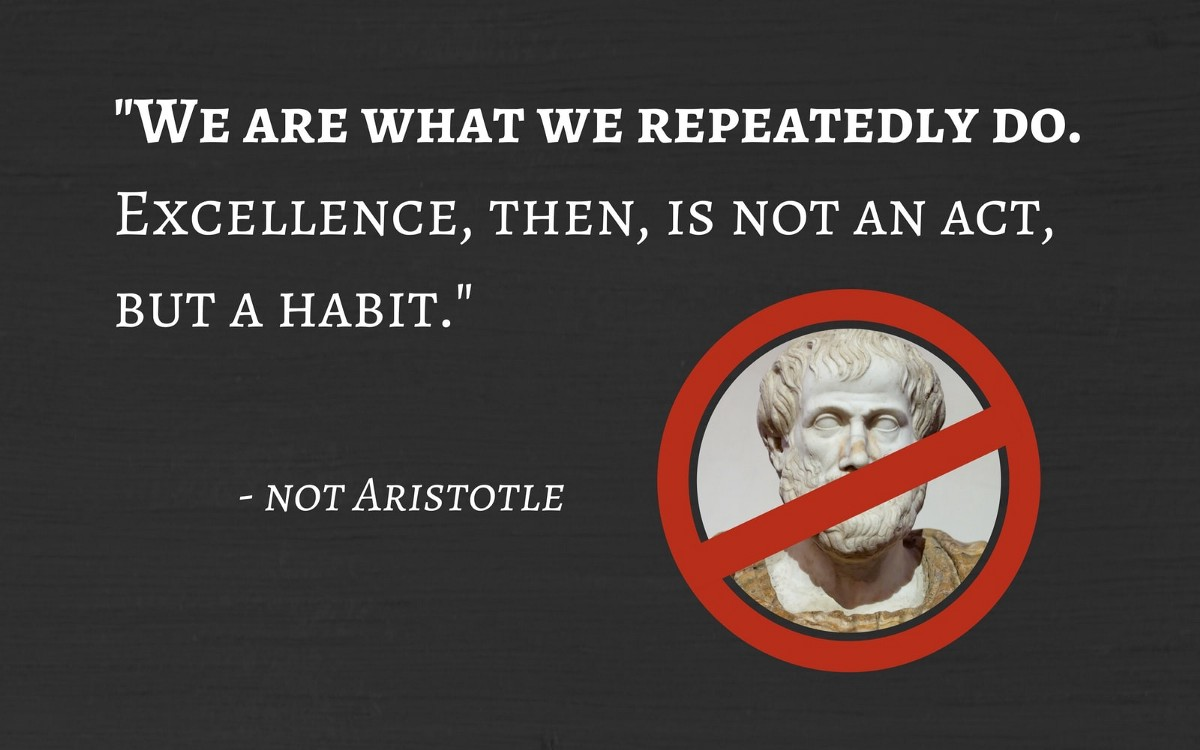 Aristotle Quote About Practice: My Favourite Quote Of All Time Is A Misattribution