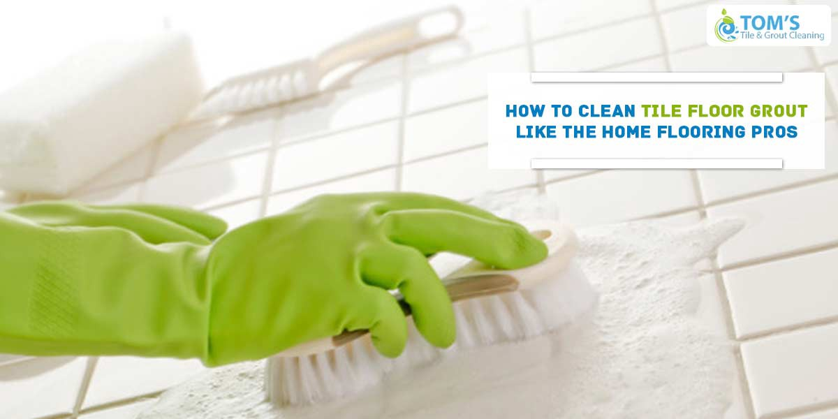 How To Clean Tile Floor Grout Like Home Flooring Pros