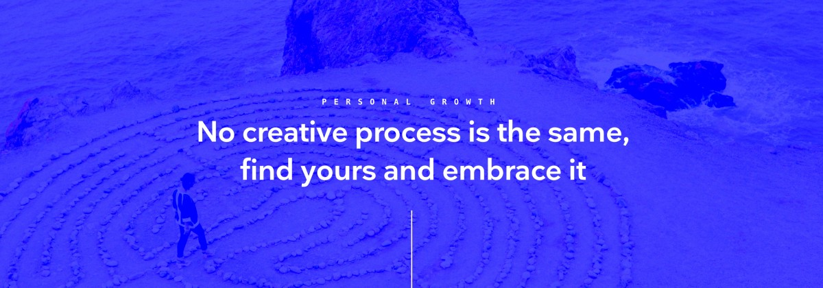 No Creative Process is the same, find yours and embrace it.
