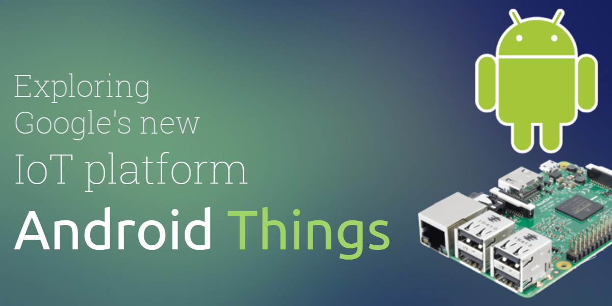 Exploring Google S New Iot Platform Android Things