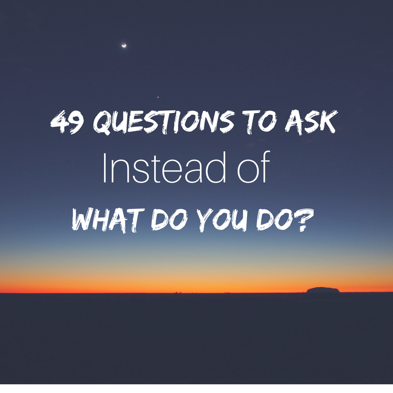 49 Questions To Ask Instead Of What Do You Do Chelsea Rustrum