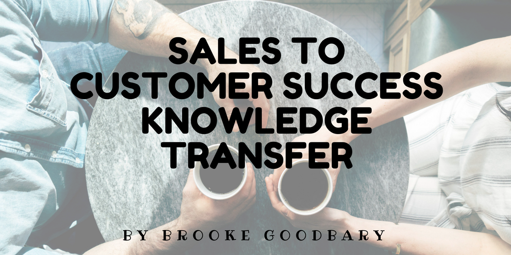 Sales To Customer Success Knowledge Transfer Brooke Goodbary Medium