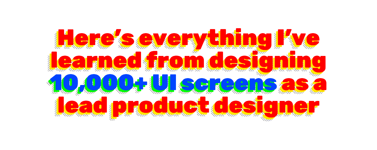 Here's everything I've learned from designing 10,000+ UI screens as a lead product designer.