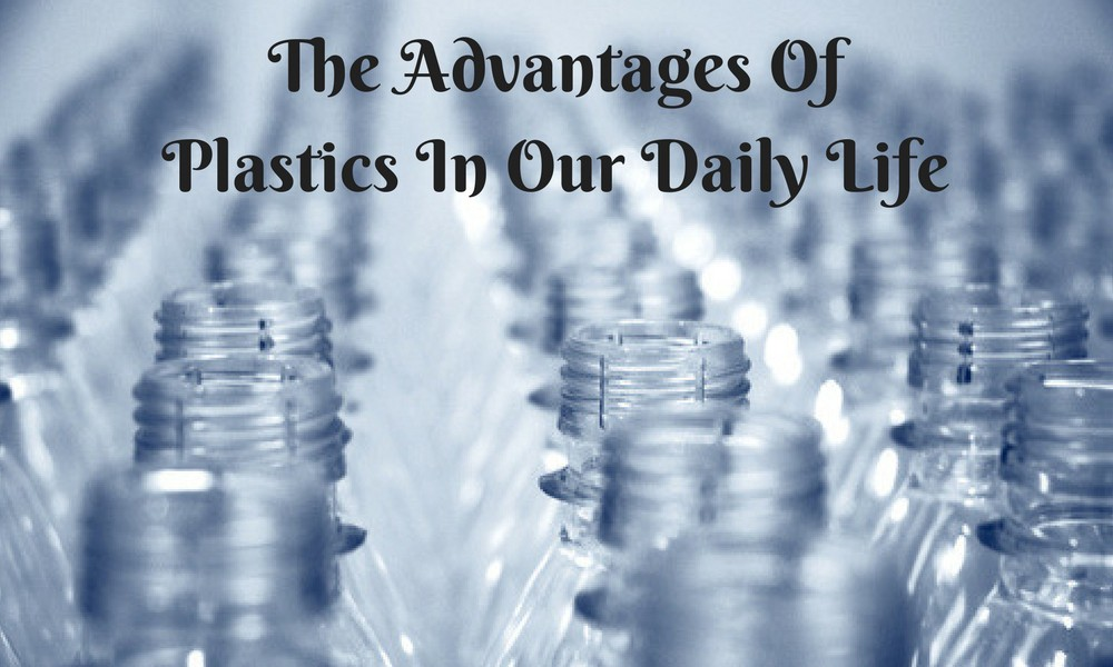 The Advantages Of Plastics In Our Daily Life Plastics Fabrications