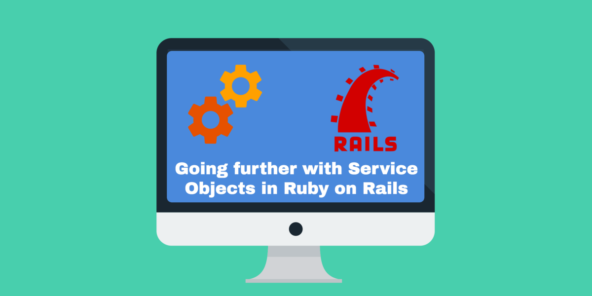Going further with Service Objects in Ruby on Rails