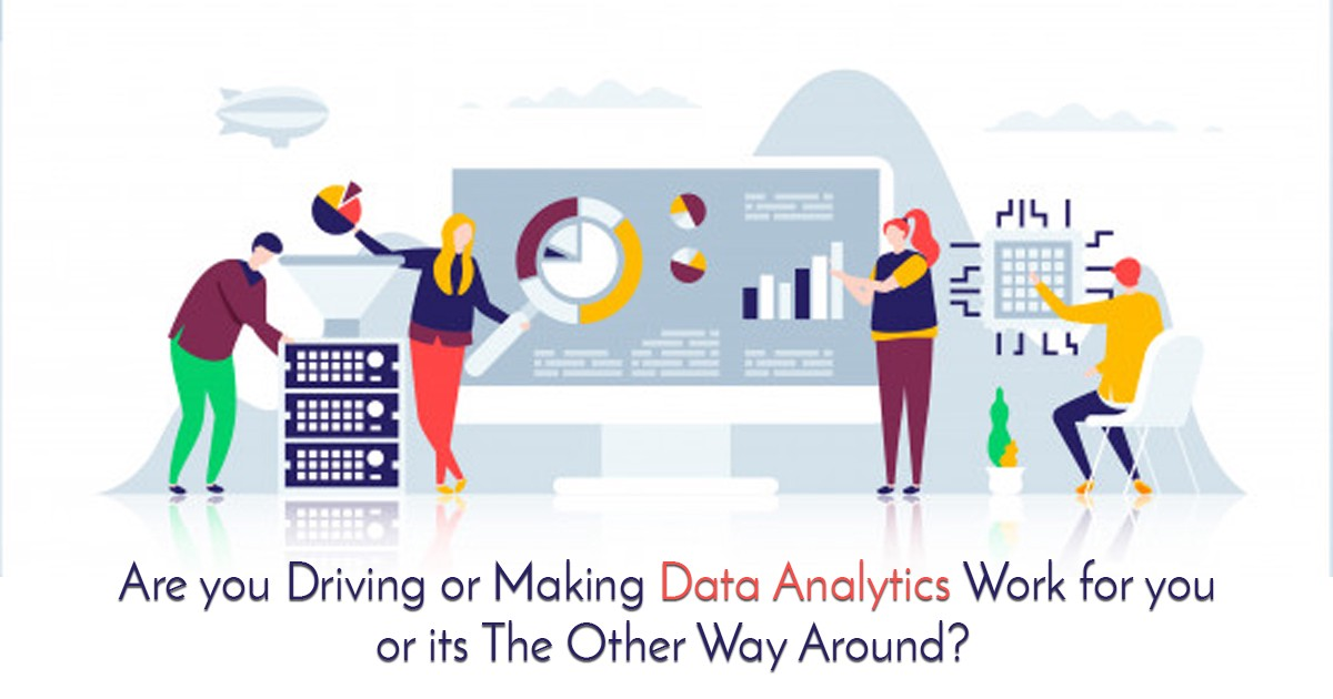 Are You Driving or Making Data Analytics Work For You or Its The Other Way Around?