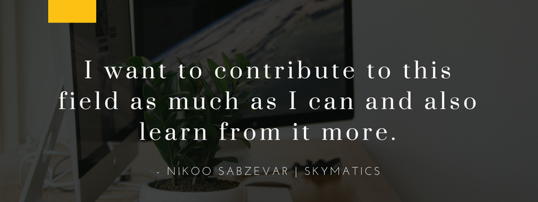 I want to contribute to this field as much as I can and also learn from it more. - Nikoo Sabzevar Skymatics
