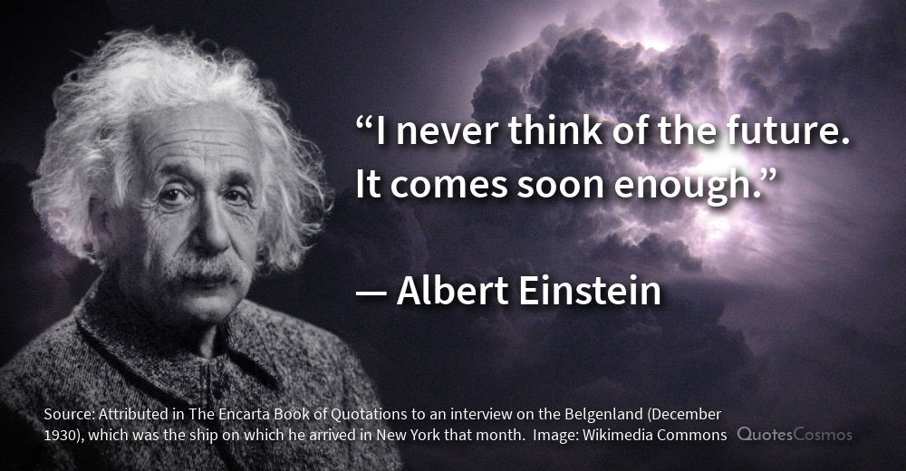 I Never Think Of The Future It Comes Soon Enough Albert Einstein
