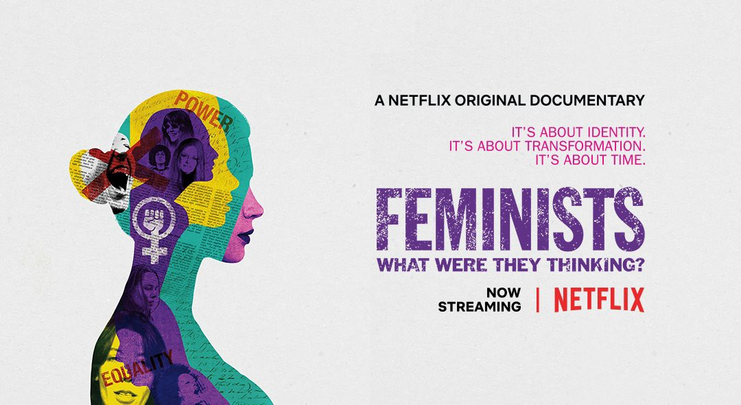 What Were They Thinking >> Feminists What We Re They Thinking A Netflix Documentary