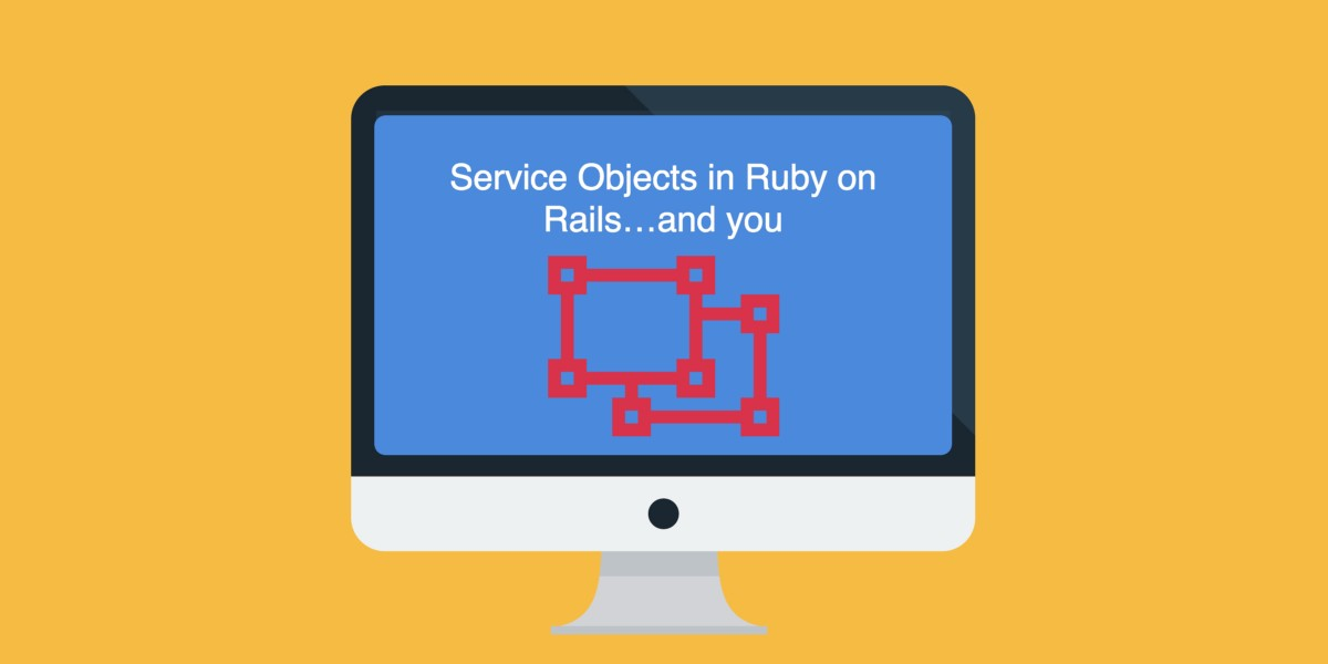 Service Objects in Ruby on Rails…and you
