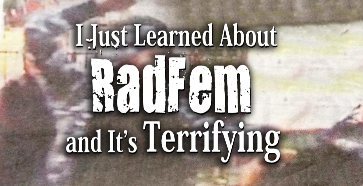 I Just Learned What RadFem Is, and It's Terrifying