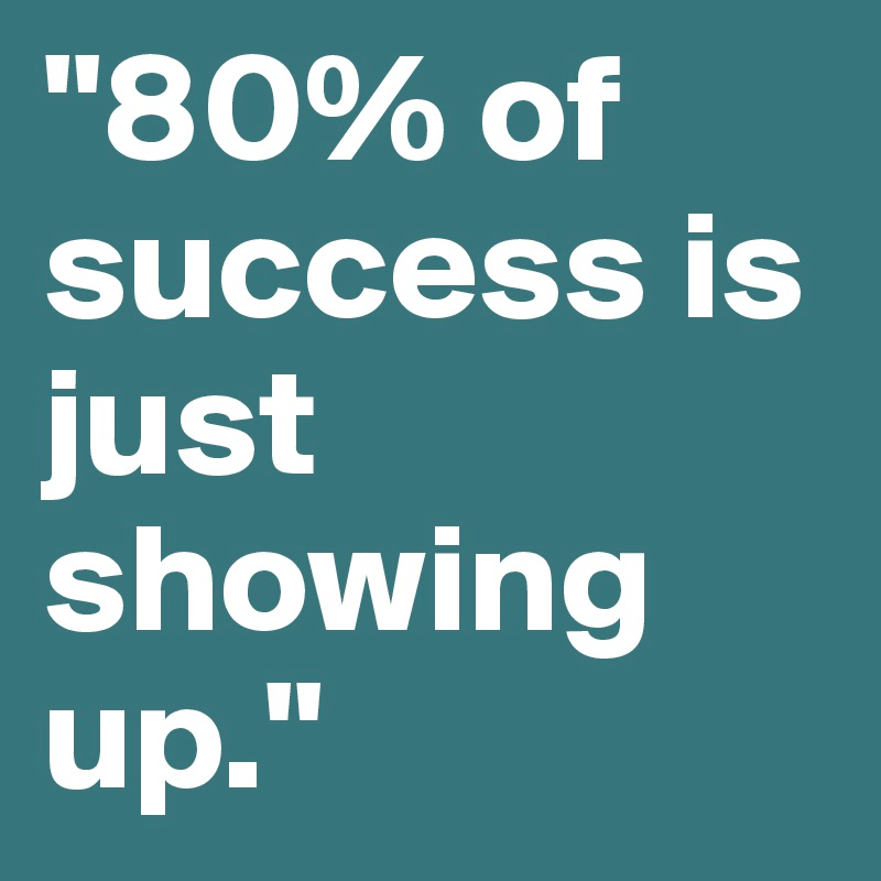 80 Of Success Is Just Showing Up Abhishek Anand Medium