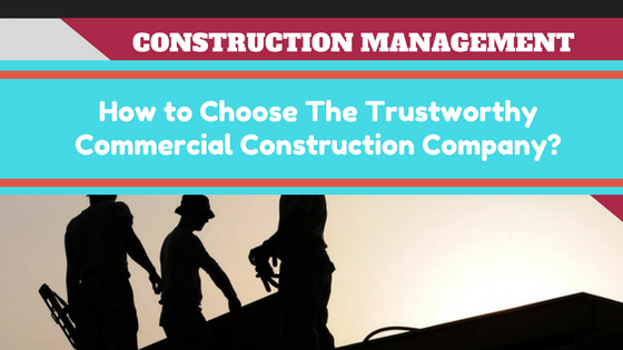 Construction Management How To Choose The Trustworthy Commercial
