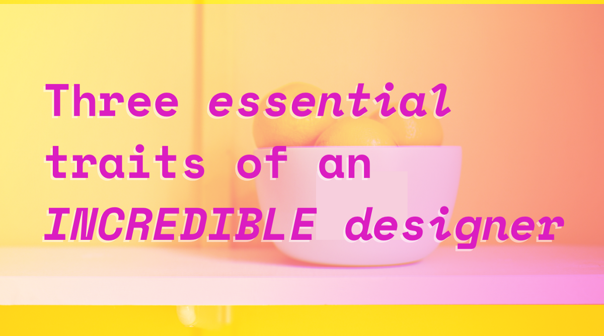 Three essential traits to look for in an incredible designer