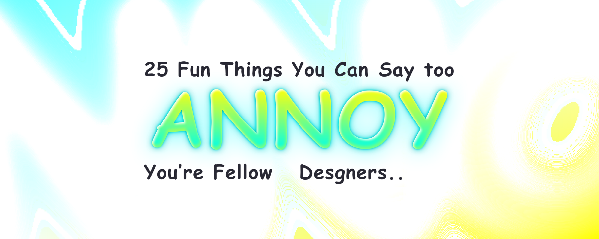 25 Fun Things You Can Say to Annoy Your Fellow Designers