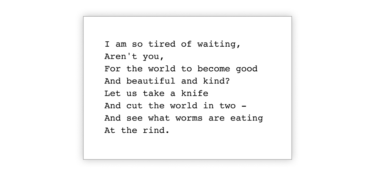 """The poem """"Tired"""" by Langston Hughes floats in a white box: """"I am so tired of waiting. Aren't you, for the world to become good and beautiful and kind? Let us take a knife and cut the world in two — and see what worms are eating at the rind."""""""