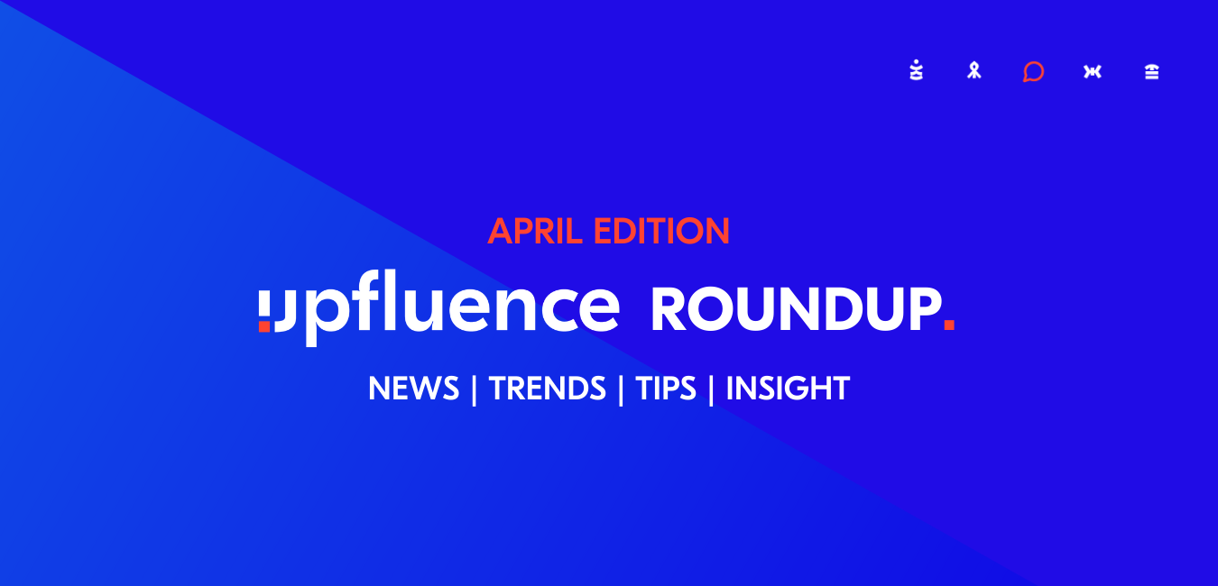 The April Edition: Get The Latest Influencer Marketing News and Trends