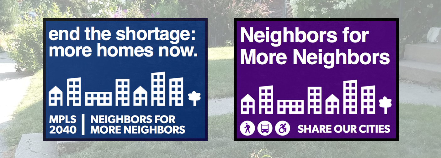 Sign Option #1: U201cend The Shortage: More Homes Now. // Mpls 2040 |Neighbors  For More Neighborsu201d. Sign Option #2: U201cNeighbors For More Neighbors // Share  Our ...