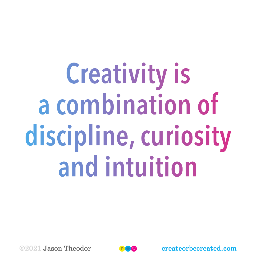 Creativity is a combination of discipline, curiosity and intuition.