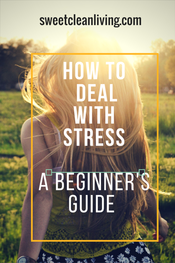 How to Deal With Stress - A Beginner's Guide | Sweet Clean Living