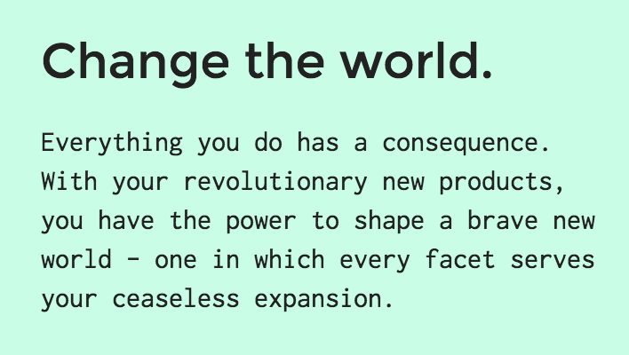 """Screenshot from The Founder's game website. """"Change the world. Everything you do has a consequence. With your revolutionary new products, you have the power to shape a brave new world — one in which every facet serves your ceaseless expansion."""""""