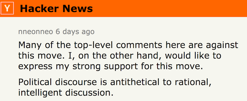 nneonneo: Many of the top-level comments here are against this move. I, on the other hand, would like to express my strong support for this move. Political discourse is antithetical to rational, intelligent discussion.