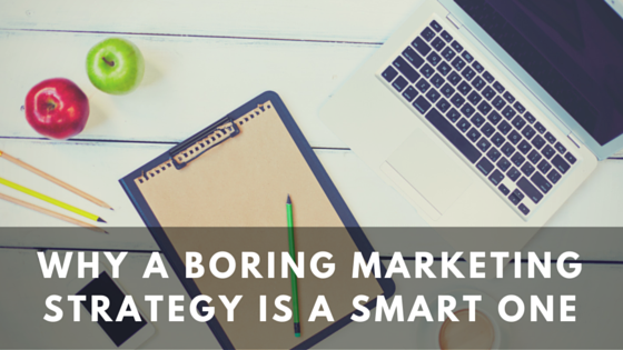 Why a Boring Marketing Strategy is a Smart One