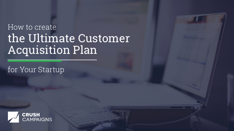 How to Create the Ultimate Customer Acquisition Plan for Your Startup