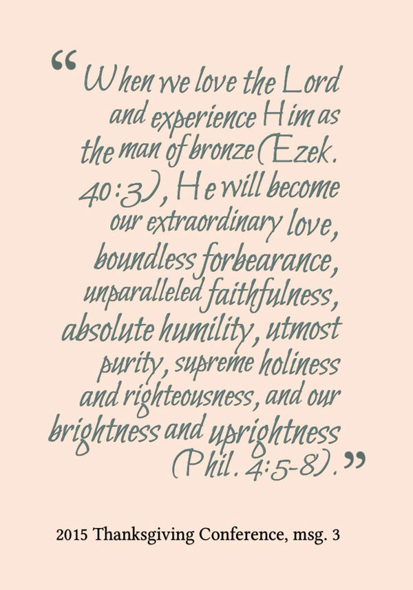 When we love the Lord and experience Him as the man of bronze (Ezek. 40:3), He will become our extraordinary love, boundless forbearance, unparalleled faithfulness, absolute humility, utmost purity, supreme holiness and righteousness, and our brightness and uprightness (Phil. 4:5-8). 2015 Thanksgiving Conference, msg. 3