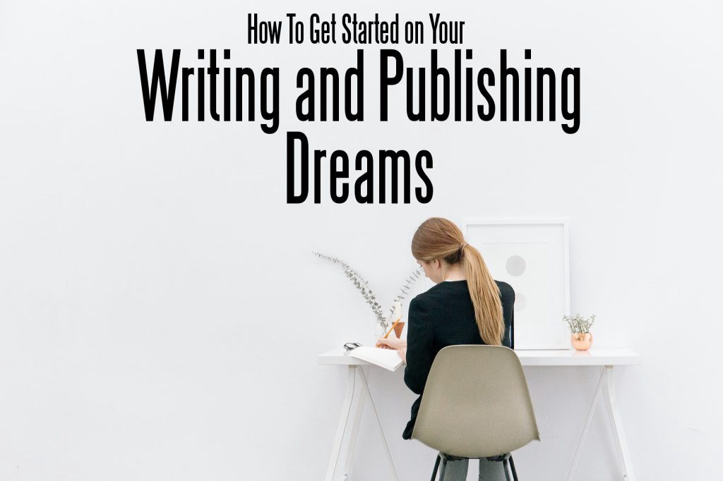 How To Get Started on Your Writing and Publishing Dreams