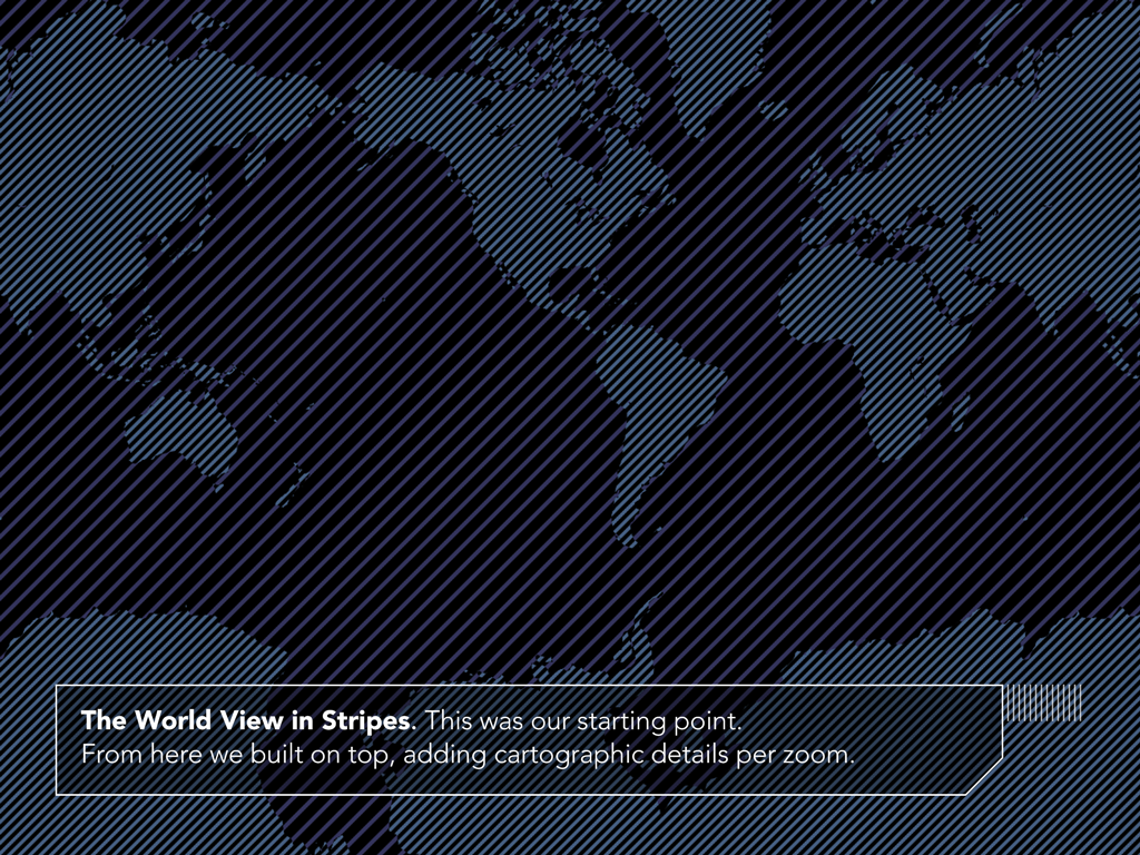 The World View in Stripes. This was our starting point. From here we built on top, adding cartographic detaisl per zoom.