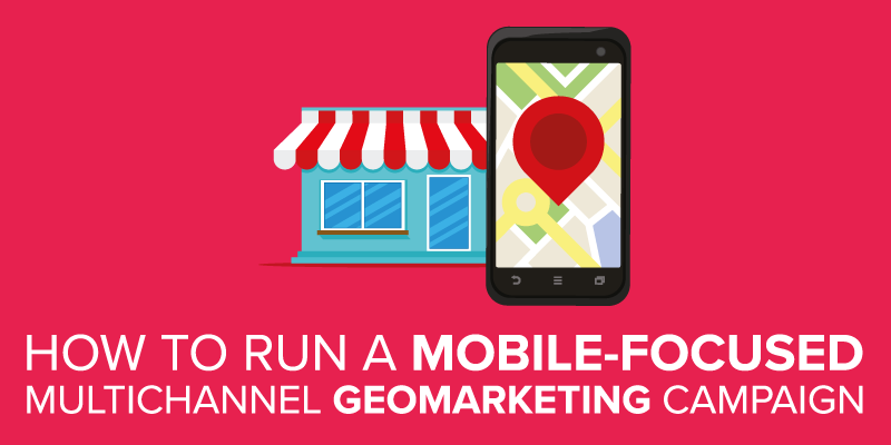 how to run a mobile-focused multichannel geo-marketing campaign