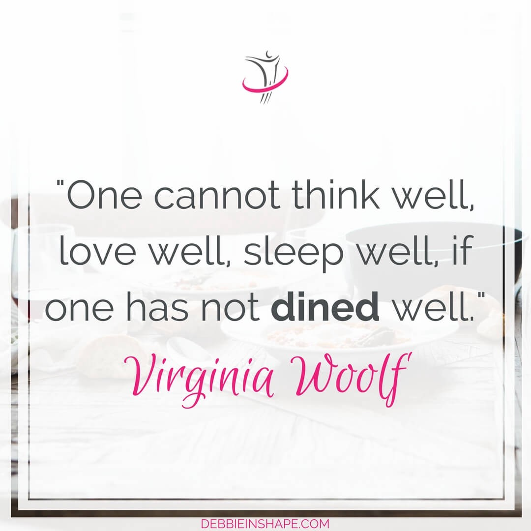 """One cannot think well, love well, sleep well, if one has not dined well."" - Virginia Woolf"