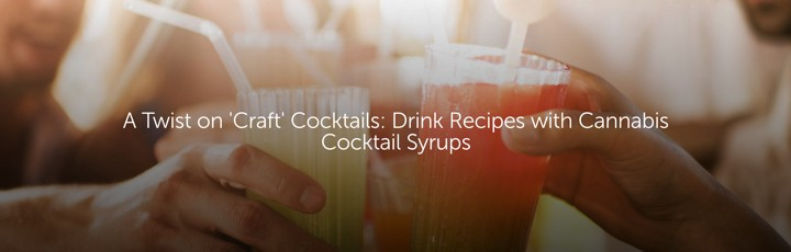 A Twist on 'Craft' Cocktails: Drink Recipes with Cannabis Cocktail Syrups