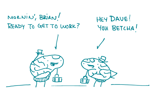 "2 brains with briefcases greet each other, saying ""Mornin', Brian! Ready to get to work?"" ""Hey Dave! You betcha!"""