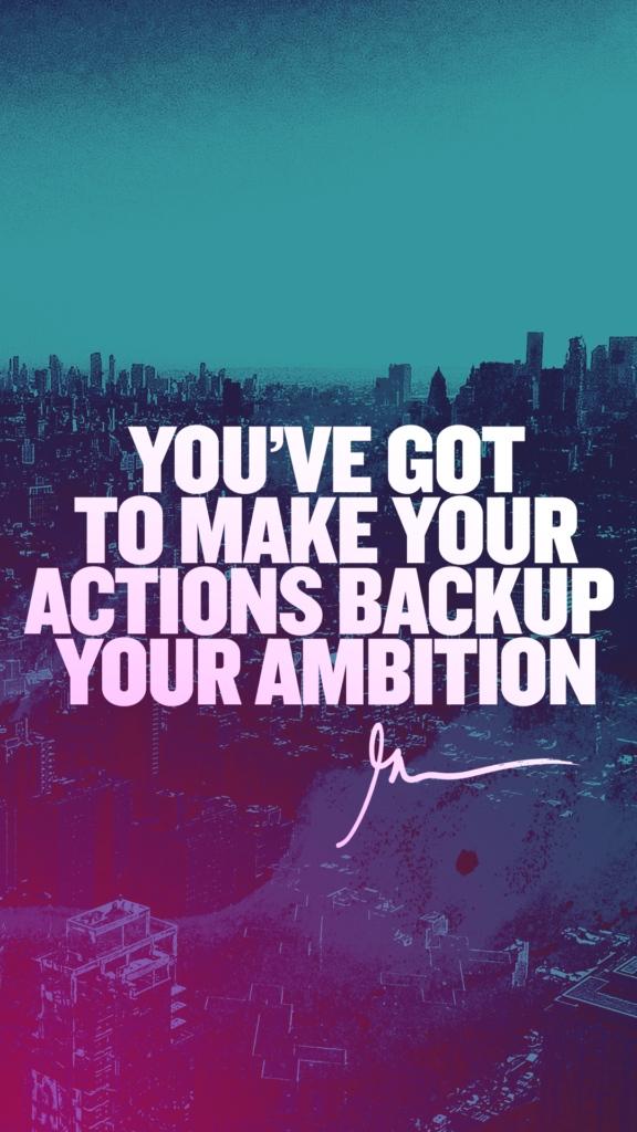 You've got to make your actions backup your ambition!