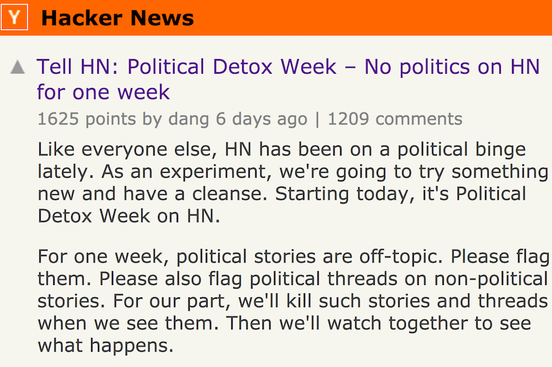 Political Detox Week – No politics on HN for one week. Like everyone else, HN has been on a political binge lately. As an experiment, we're going to try something new and have a cleanse. Starting today, it's Political Detox Week on HN. For one week, political stories are off-topic. Please flag them. Please also flag political threads on non-political stories. For our part, we'll kill such stories and threads when we see them. Then we'll watch together to see what happens