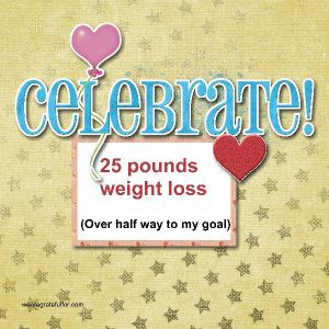 Today I am celebrating a 25 pound weight loss.