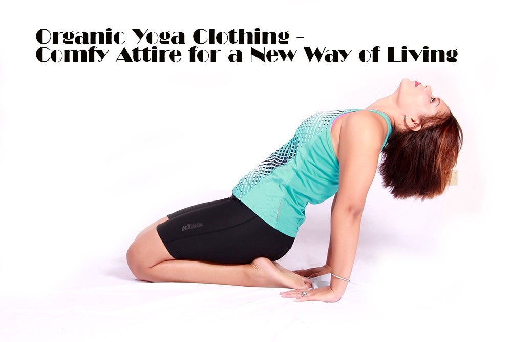 Organic Yoga Clothing - Comfy Attire for a New Way of Living