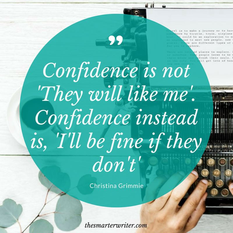 Confidence is not 'They will like me'. Confidence instead is 'I'll be fine if they don't'