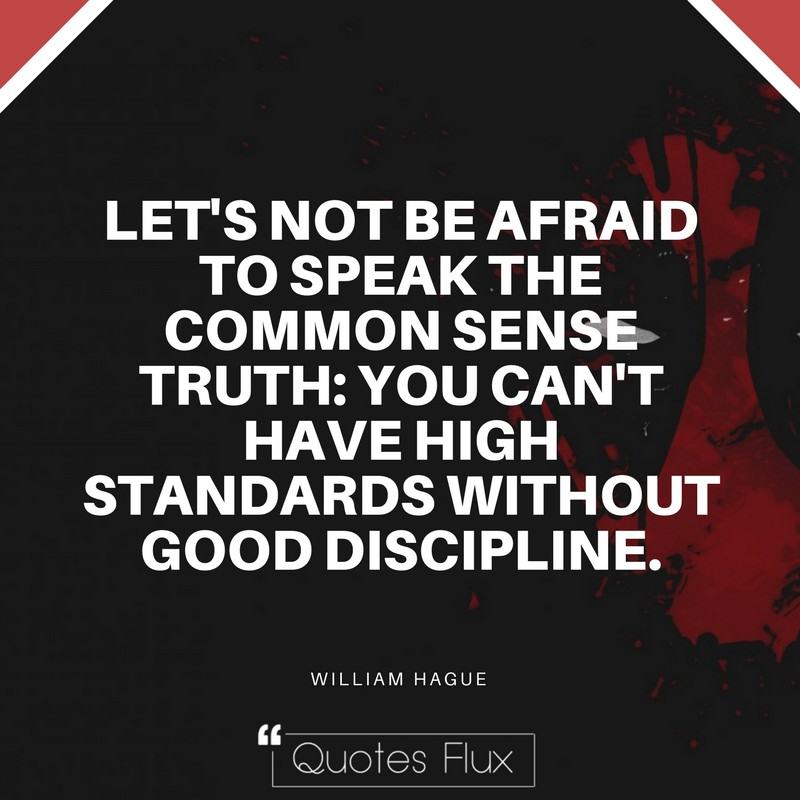 LET'S NOT BE AFRAID TO SPEAK THE COMMON SENSE TRUTH: YOU CAN'T HAVE HIGH STANDARDS WITHOUT GOOD DISCIPLINE - WILLIAM HAGUE