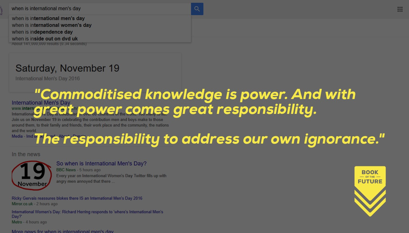 Commoditised knowledge is power. With great power comes great responsibility. The responsibility to address our own ignorance.