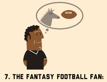 7. The Fantasy Football Fan  The Fantasy Football Fan cares way more about  his fantasy team than any actual team in the NFL. For him the rush is all  about ... 00c948d7e