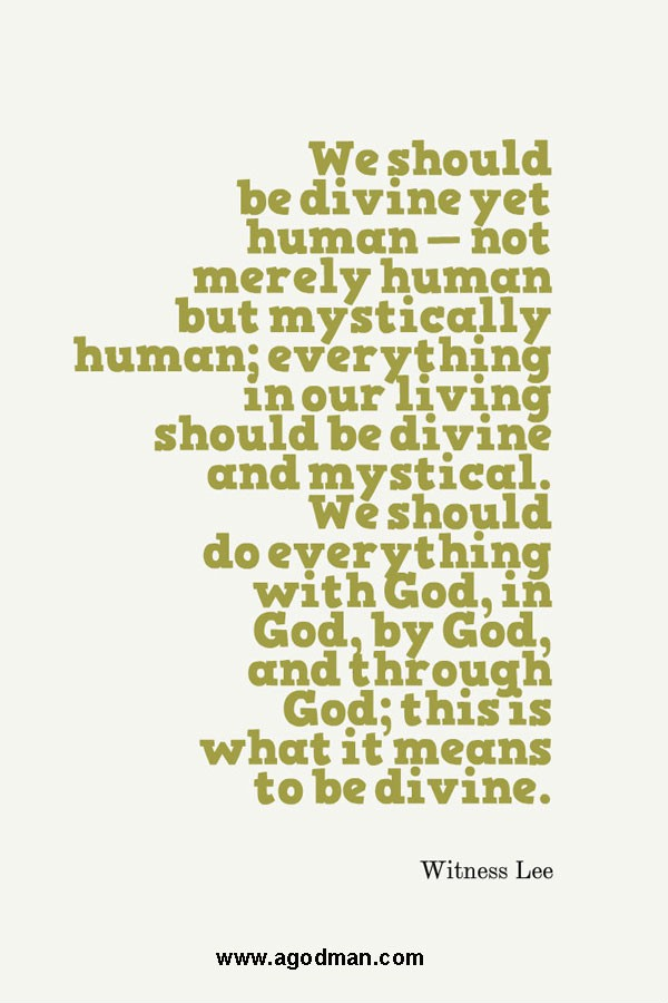 We should be divine yet human — not merely human but mystically human; everything in our living should be divine and mystical. We should do everything with God, in God, by God, and through God; this is what it means to be divine. Witness Lee
