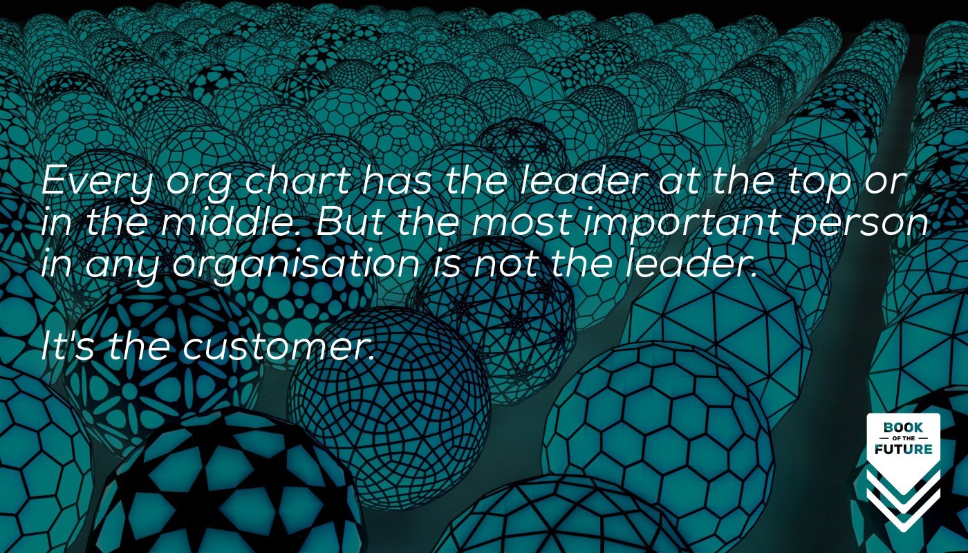 Every org chart has the leader at the top or in the middle. But the most important person in any organisation is not the leader. It's the customer.