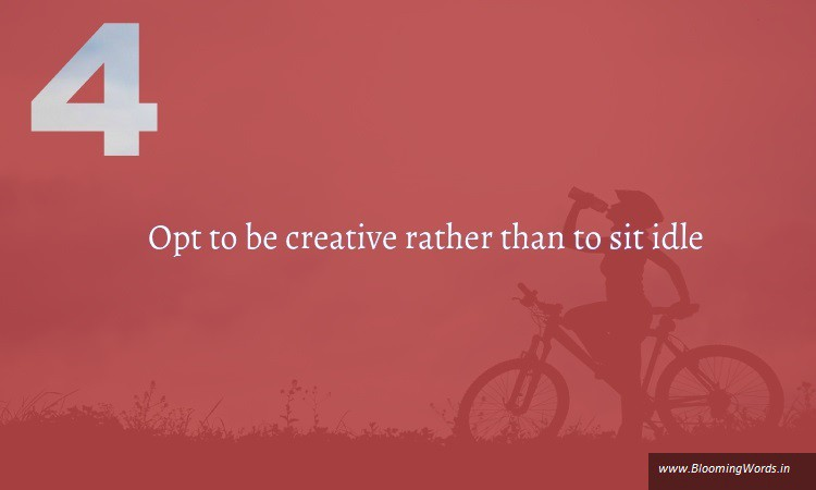 opt  to be creative rather than to sit idle is one of the various ways to kick laziness