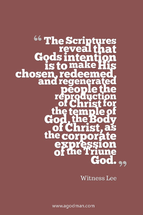 The Scriptures reveal that God's intention is to make His chosen, redeemed, and regenerated people the reproduction of Christ for the temple of God, the Body of Christ, as the corporate expression of the Triune God. Witness Lee