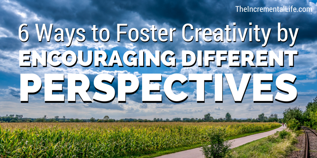 6 Ways to Foster Creativity Different Perspectives