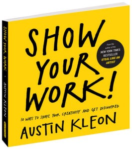 Show Your Work!: 10 Ways to Share Your Creativity and Get Discovered by Austin Kleon